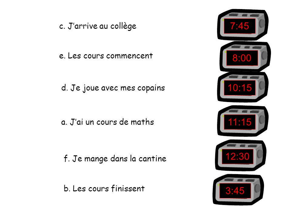 7:45 8:00 10:15 11:15 12:30 3:45 c. J'arrive au collège
