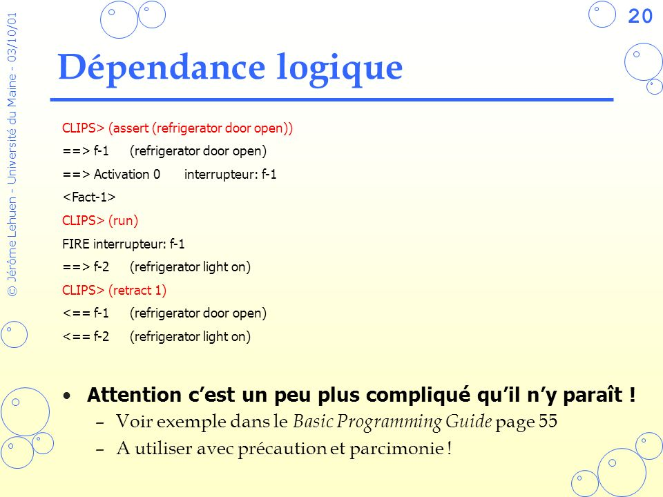Dépendance logique CLIPS> (assert (refrigerator door open)) ==> f-1 (refrigerator door open) ==> Activation 0 interrupteur: f-1.