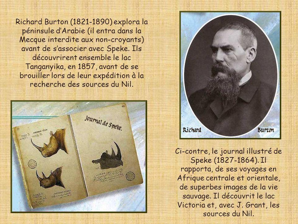 Richard Burton (1821-1890) explora la péninsule d'Arabie (il entra dans la Mecque interdite aux non-croyants) avant de s'associer avec Speke. Ils découvrirent ensemble le lac Tanganyika, en 1857, avant de se brouiller lors de leur expédition à la recherche des sources du Nil.