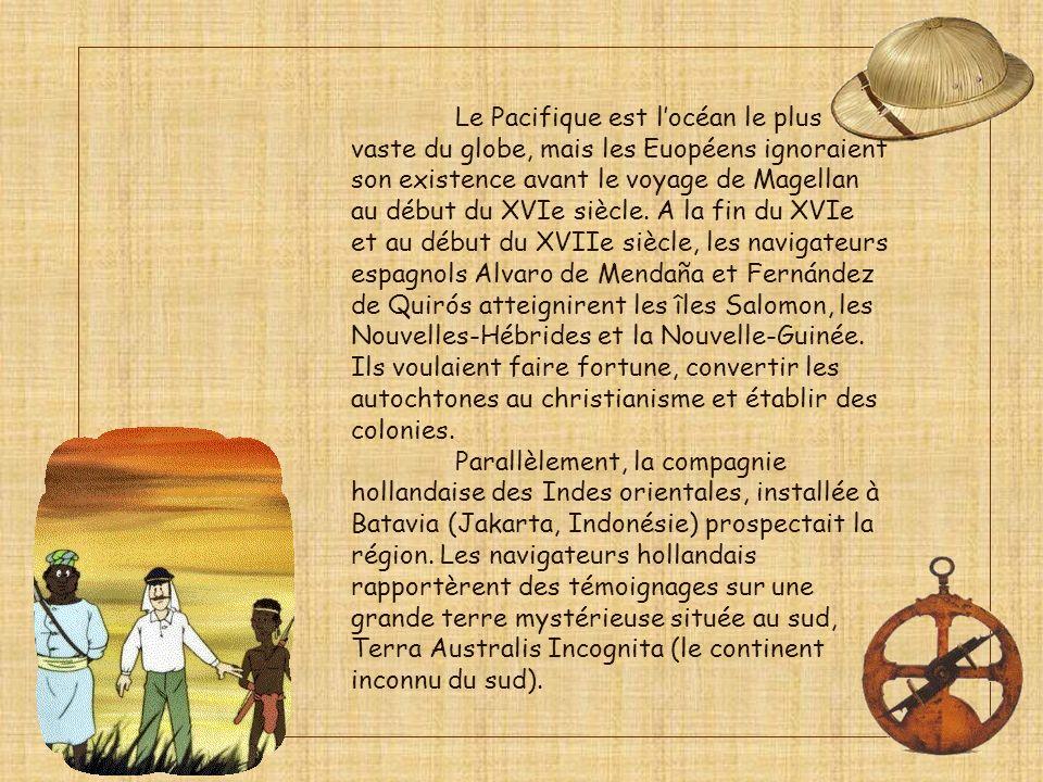 Le Pacifique est l'océan le plus vaste du globe, mais les Euopéens ignoraient son existence avant le voyage de Magellan au début du XVIe siècle. A la fin du XVIe et au début du XVIIe siècle, les navigateurs espagnols Alvaro de Mendaña et Fernández de Quirós atteignirent les îles Salomon, les Nouvelles-Hébrides et la Nouvelle-Guinée. Ils voulaient faire fortune, convertir les autochtones au christianisme et établir des colonies.