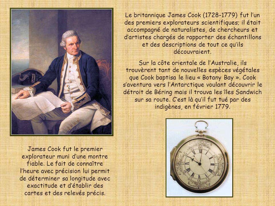 Le britannique James Cook (1728-1779) fut l'un des premiers explorateurs scientifiques; il était accompagné de naturalistes, de chercheurs et d'artistes chargés de rapporter des échantillons et des descriptions de tout ce qu'ils découvraient.