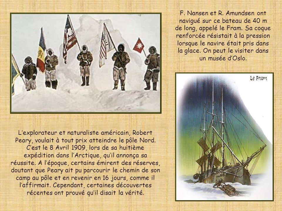 F. Nansen et R. Amundsen ont navigué sur ce bateau de 40 m de long, appelé le Fram. Sa coque renforcée résistait à la pression lorsque le navire était pris dans la glace. On peut le visiter dans un musée d'Oslo.