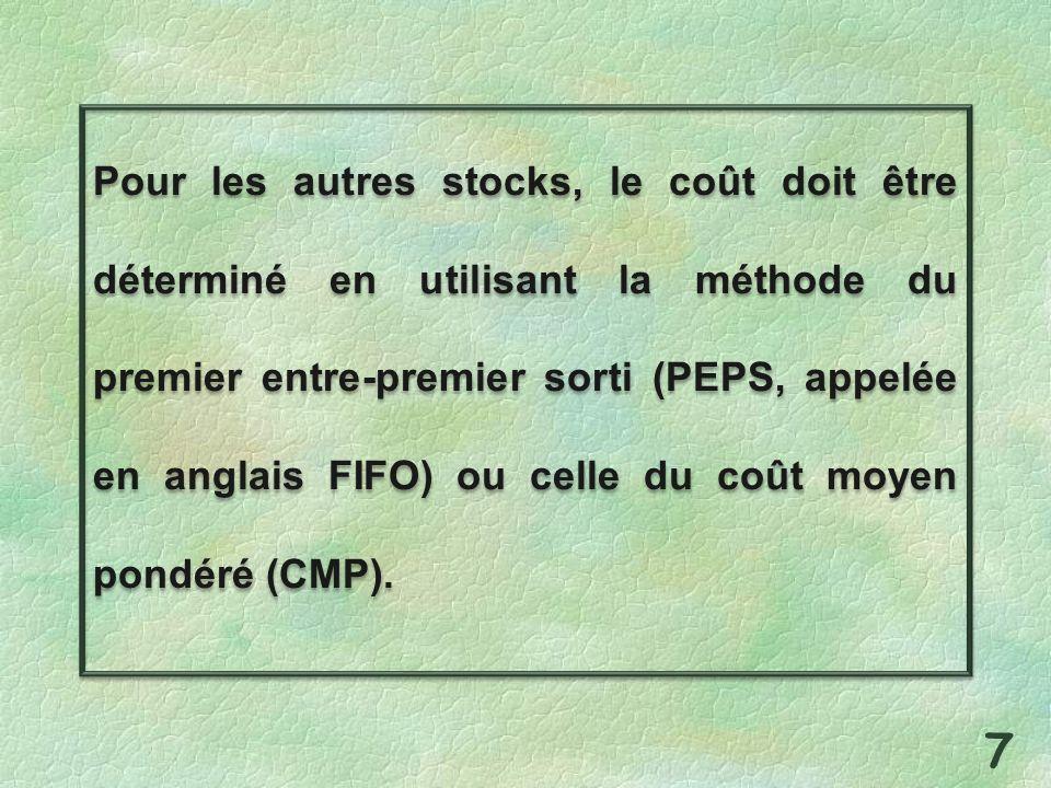 Pour les autres stocks, le coût doit être déterminé en utilisant la méthode du premier entre-premier sorti (PEPS, appelée en anglais FIFO) ou celle du coût moyen pondéré (CMP).