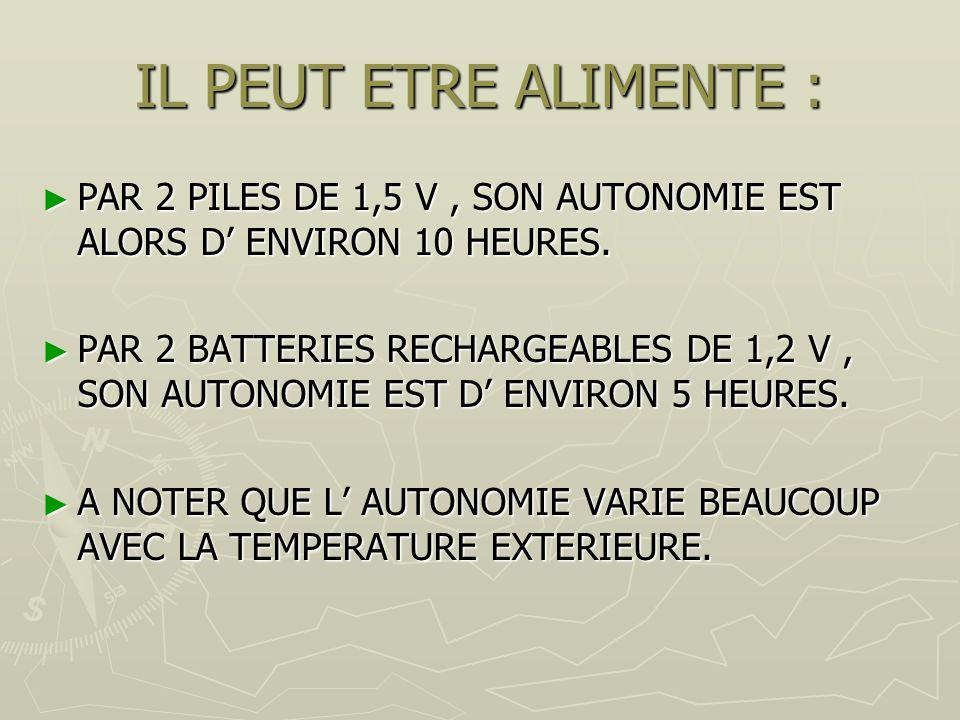 IL PEUT ETRE ALIMENTE : PAR 2 PILES DE 1,5 V , SON AUTONOMIE EST ALORS D' ENVIRON 10 HEURES.