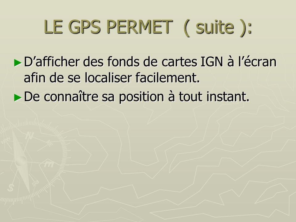 LE GPS PERMET ( suite ): D'afficher des fonds de cartes IGN à l'écran afin de se localiser facilement.