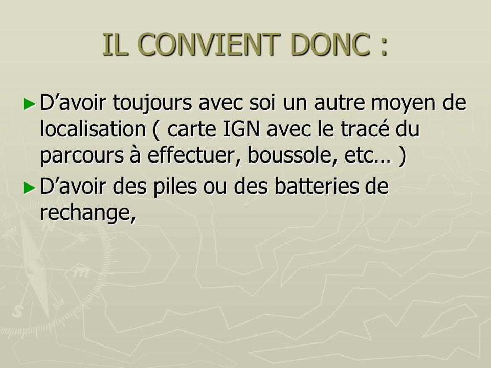 IL CONVIENT DONC : D'avoir toujours avec soi un autre moyen de localisation ( carte IGN avec le tracé du parcours à effectuer, boussole, etc… )