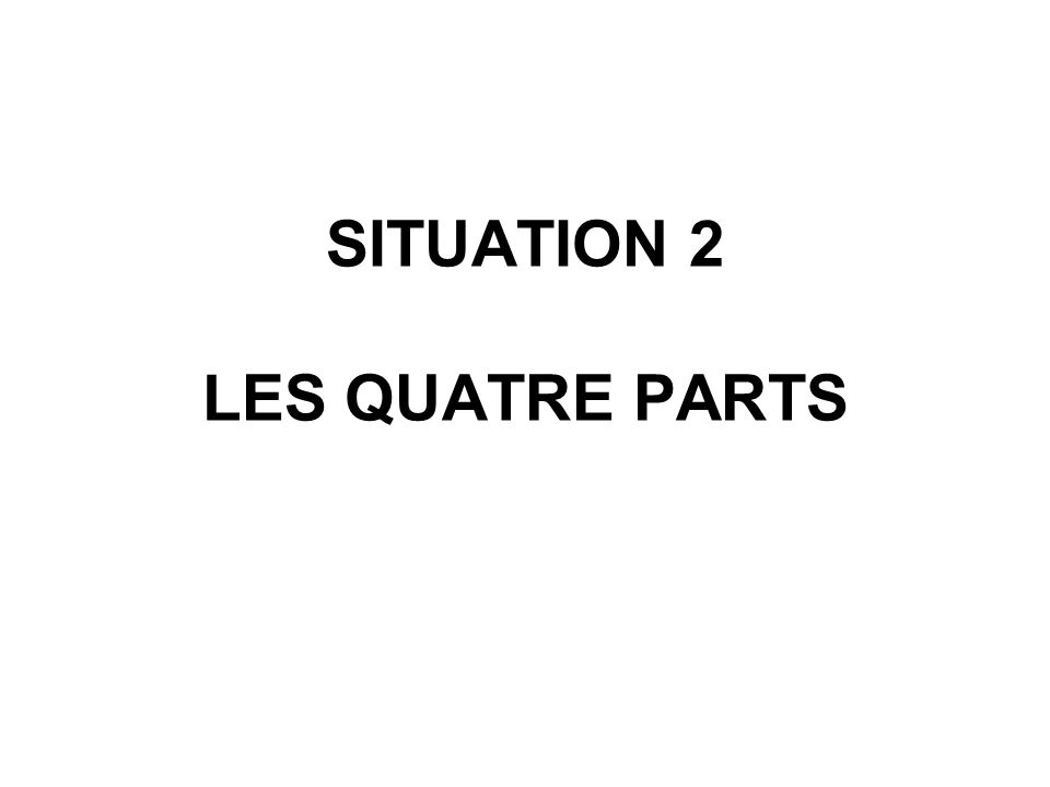 SITUATION 2 LES QUATRE PARTS