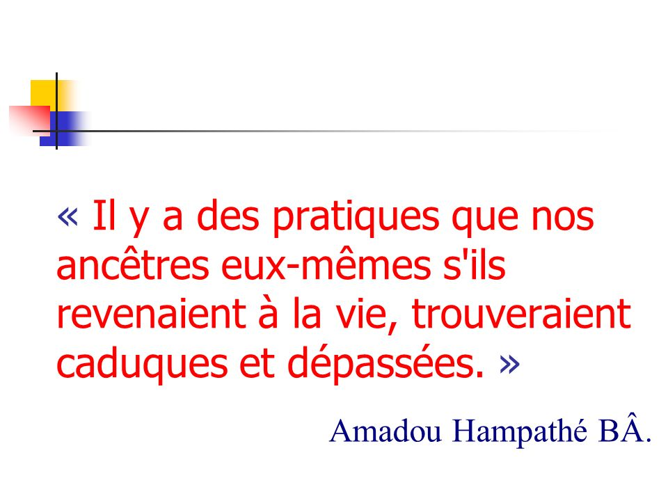 « Il y a des pratiques que nos ancêtres eux-mêmes s ils revenaient à la vie, trouveraient caduques et dépassées. »
