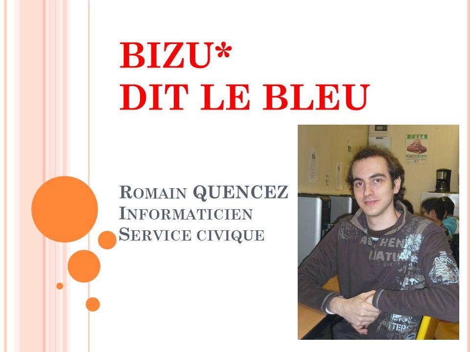 BIZU* DIT LE BLEU Romain QUENCEZ Informaticien Service civique