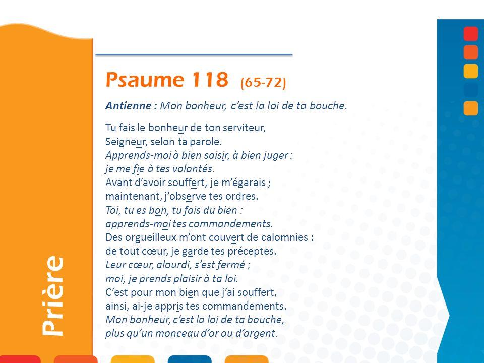 Psaume 118 (65-72)Antienne : Mon bonheur, c'est la loi de ta bouche. Tu fais le bonheur de ton serviteur, Seigneur, selon ta parole.