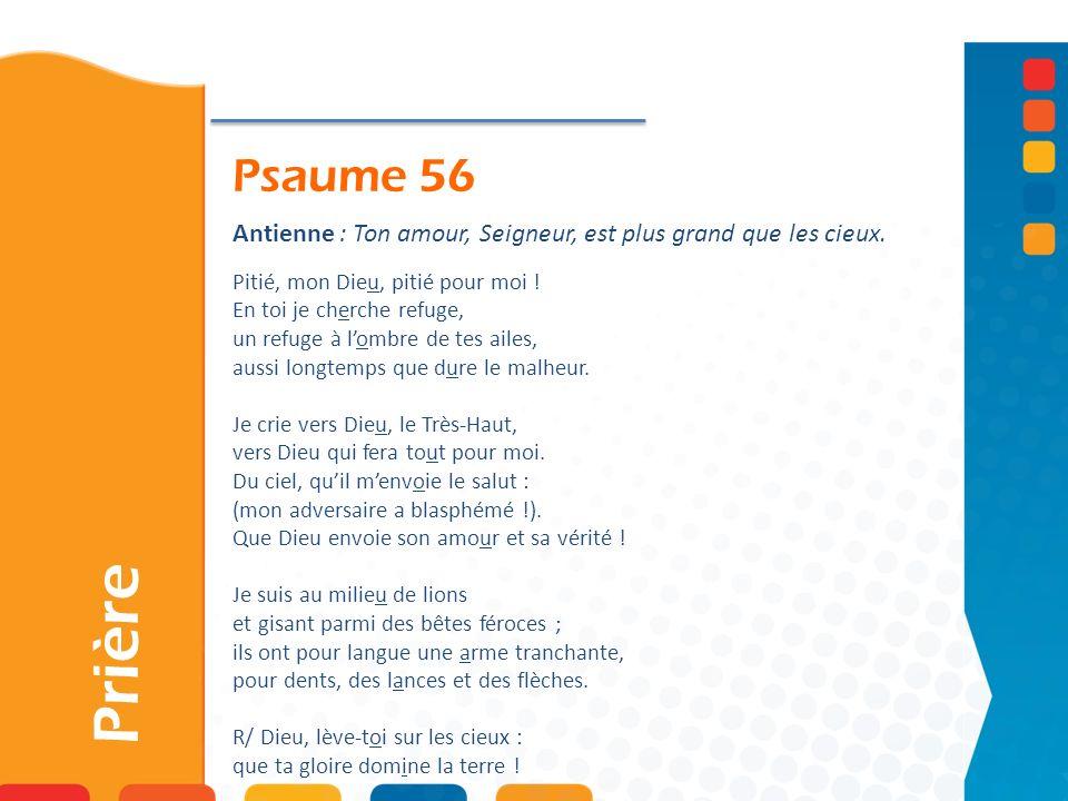 Psaume 56Antienne : Ton amour, Seigneur, est plus grand que les cieux. Pitié, mon Dieu, pitié pour moi !