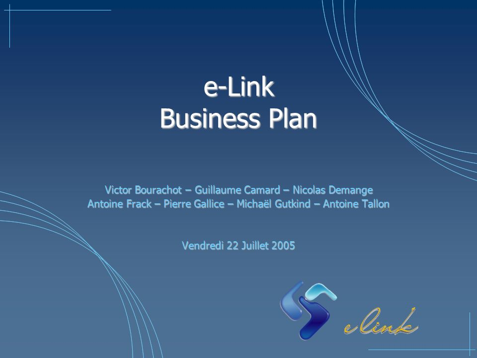 e-Link Business Plan Victor Bourachot – Guillaume Camard – Nicolas Demange. Antoine Frack – Pierre Gallice – Michaël Gutkind – Antoine Tallon.