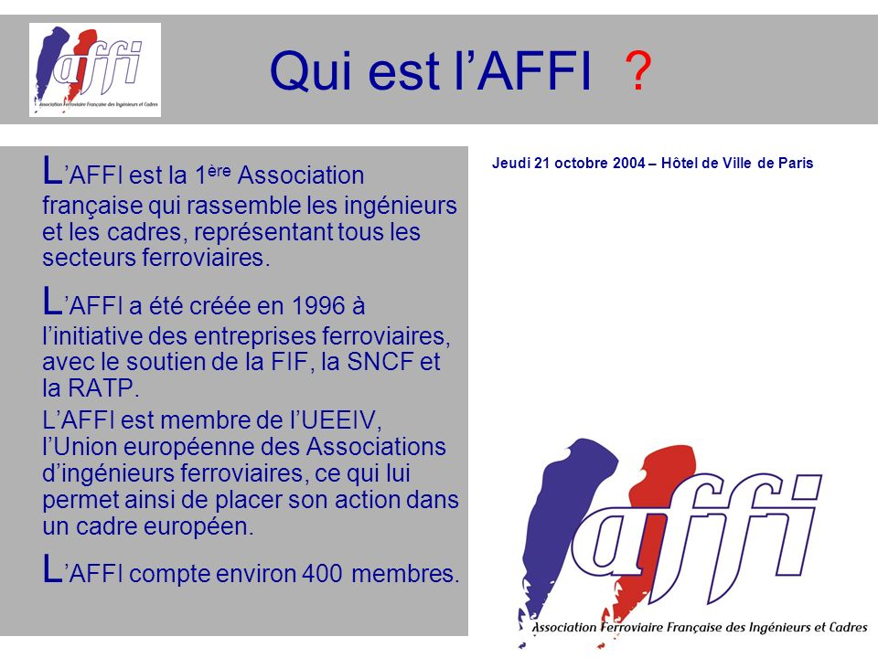 Qui est l'AFFI L'AFFI est la 1ère Association française qui rassemble les ingénieurs et les cadres, représentant tous les secteurs ferroviaires.