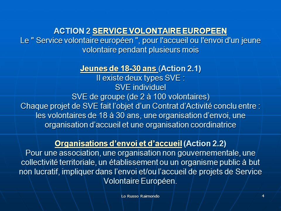 ACTION 2 SERVICE VOLONTAIRE EUROPEEN Le Service volontaire européen , pour l accueil ou l envoi d un jeune volontaire pendant plusieurs mois Jeunes de 18-30 ans (Action 2.1) Il existe deux types SVE : SVE individuel SVE de groupe (de 2 à 100 volontaires) Chaque projet de SVE fait l'objet d'un Contrat d'Activité conclu entre : les volontaires de 18 à 30 ans, une organisation d'envoi, une organisation d'accueil et une organisation coordinatrice Organisations d'envoi et d'accueil (Action 2.2) Pour une association, une organisation non gouvernementale, une collectivité territoriale, un établissement ou un organisme public à but non lucratif, impliquer dans l'envoi et/ou l'accueil de projets de Service Volontaire Européen.