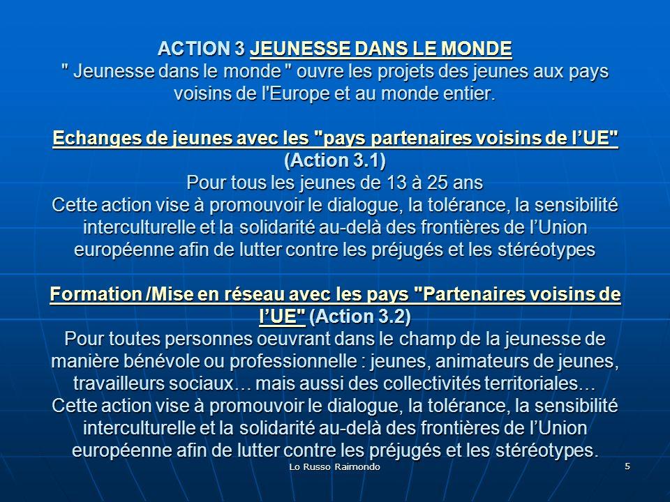 ACTION 3 JEUNESSE DANS LE MONDE Jeunesse dans le monde ouvre les projets des jeunes aux pays voisins de l Europe et au monde entier. Echanges de jeunes avec les pays partenaires voisins de l'UE (Action 3.1) Pour tous les jeunes de 13 à 25 ans Cette action vise à promouvoir le dialogue, la tolérance, la sensibilité interculturelle et la solidarité au-delà des frontières de l'Union européenne afin de lutter contre les préjugés et les stéréotypes Formation /Mise en réseau avec les pays Partenaires voisins de l'UE (Action 3.2) Pour toutes personnes oeuvrant dans le champ de la jeunesse de manière bénévole ou professionnelle : jeunes, animateurs de jeunes, travailleurs sociaux… mais aussi des collectivités territoriales… Cette action vise à promouvoir le dialogue, la tolérance, la sensibilité interculturelle et la solidarité au-delà des frontières de l'Union européenne afin de lutter contre les préjugés et les stéréotypes.