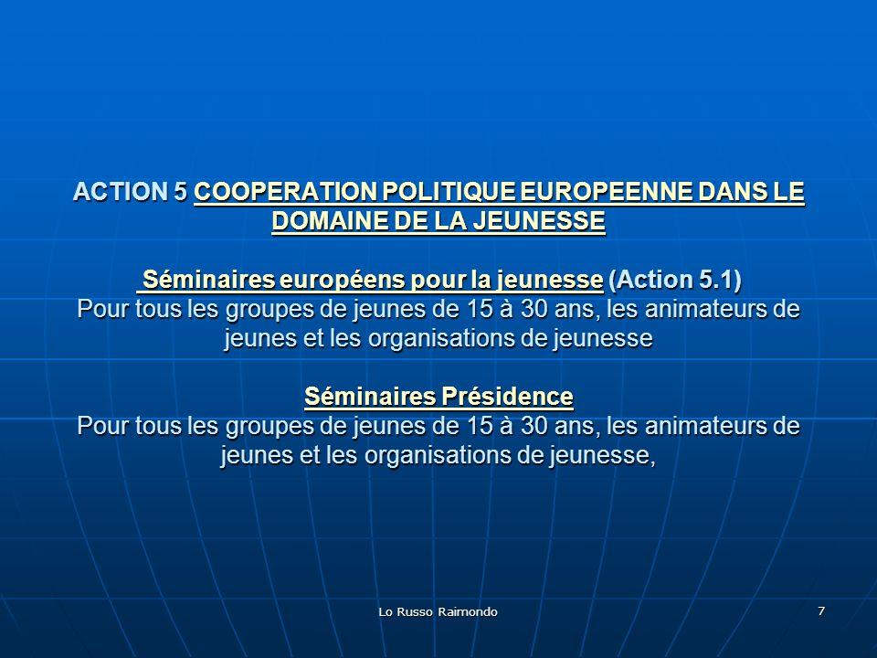 ACTION 5 COOPERATION POLITIQUE EUROPEENNE DANS LE DOMAINE DE LA JEUNESSE Séminaires européens pour la jeunesse (Action 5.1) Pour tous les groupes de jeunes de 15 à 30 ans, les animateurs de jeunes et les organisations de jeunesse Séminaires Présidence Pour tous les groupes de jeunes de 15 à 30 ans, les animateurs de jeunes et les organisations de jeunesse,