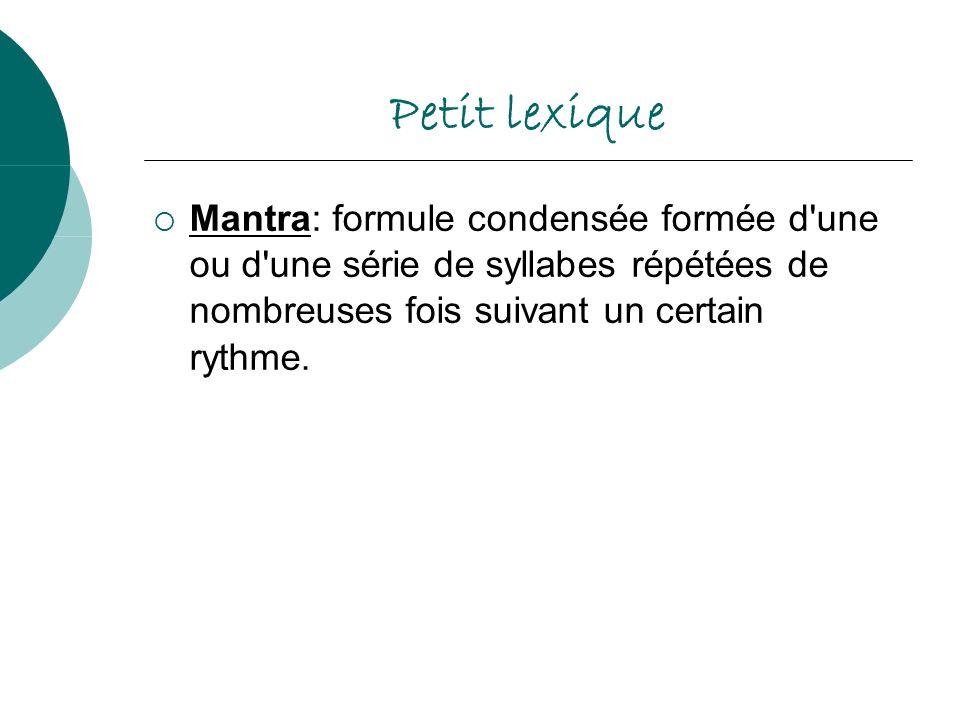 Petit lexique Mantra: formule condensée formée d une ou d une série de syllabes répétées de nombreuses fois suivant un certain rythme.