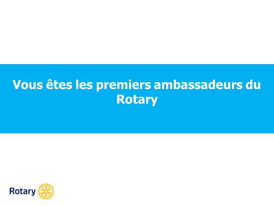 Vous êtes les premiers ambassadeurs du Rotary