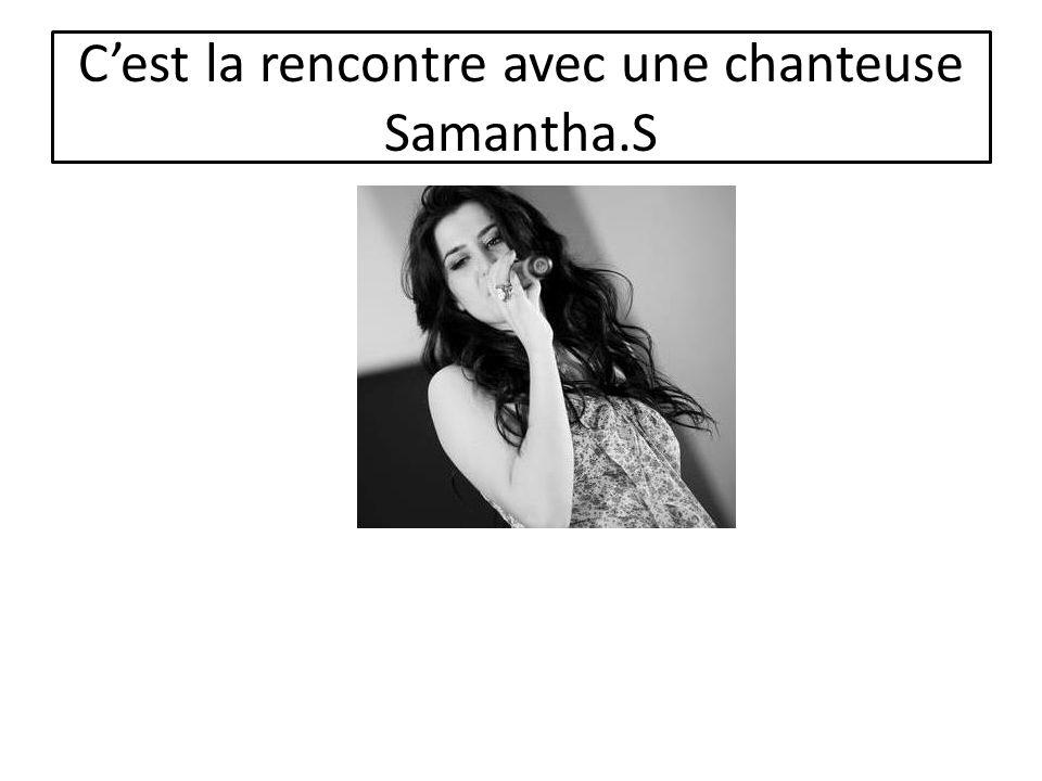 C'est la rencontre avec une chanteuse Samantha.S
