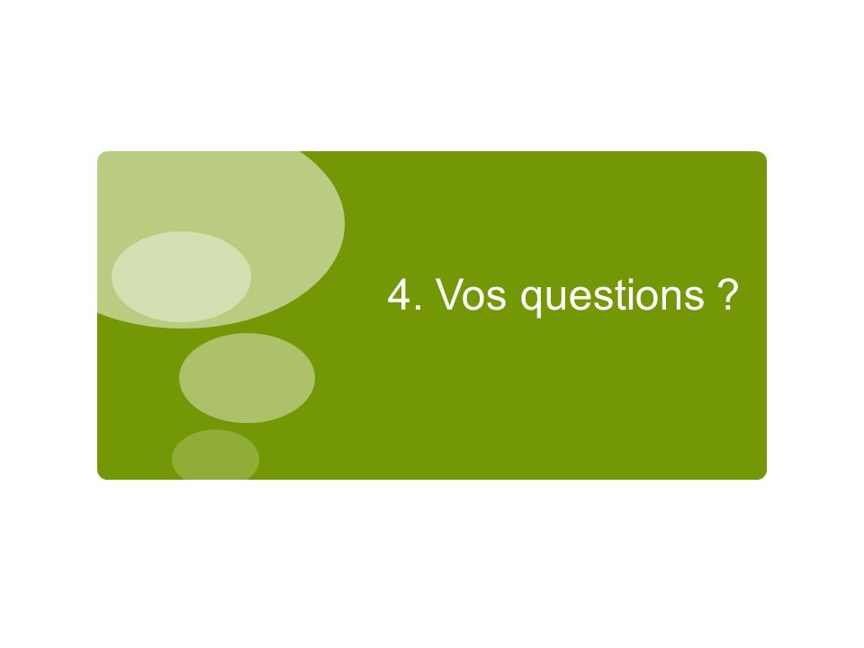 4. Vos questions