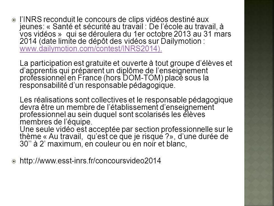l'INRS reconduit le concours de clips vidéos destiné aux jeunes: « Santé et sécurité au travail : De l'école au travail, à vos vidéos » qui se déroulera du 1er octobre 2013 au 31 mars 2014 (date limite de dépôt des vidéos sur Dailymotion : www.dailymotion.com/contest/INRS2014). La participation est gratuite et ouverte à tout groupe d'élèves et d'apprentis qui préparent un diplôme de l'enseignement professionnel en France (hors DOM-TOM) placé sous la responsabilité d'un responsable pédagogique. Les réalisations sont collectives et le responsable pédagogique devra être un membre de l'établissement d'enseignement professionnel au sein duquel sont scolarisés les élèves membres de l'équipe. Une seule vidéo est acceptée par section professionnelle sur le thème « Au travail, qu'est ce que je risque », d'une durée de 30'' à 2' maximum, en couleur ou en noir et blanc,