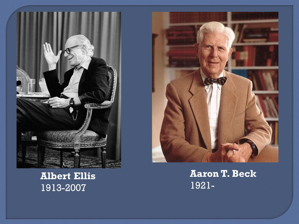 Albert Ellis 1913-2007 Aaron T. Beck 1921-