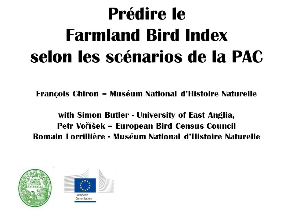 Prédire le Farmland Bird Index selon les scénarios de la PAC François Chiron – Muséum National d'Histoire Naturelle with Simon Butler - University of East Anglia, Petr Voříšek – European Bird Census Council Romain Lorrillière - Muséum National d'Histoire Naturelle