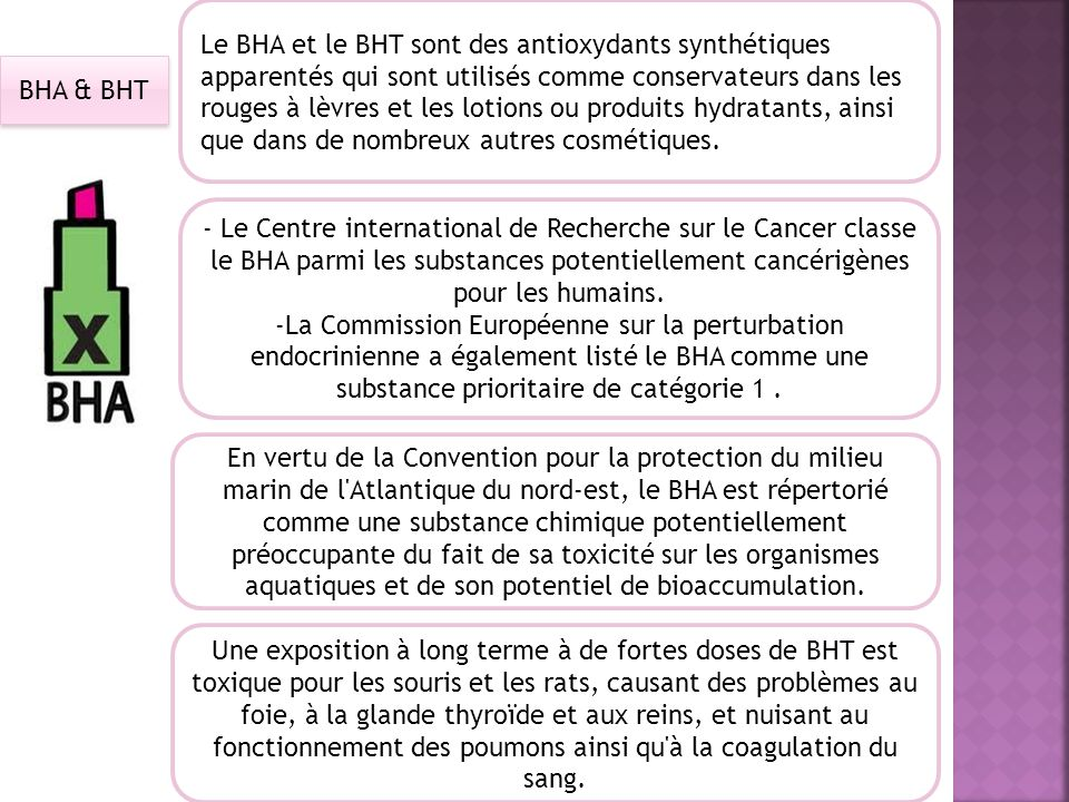 Le BHA et le BHT sont des antioxydants synthétiques apparentés qui sont utilisés comme conservateurs dans les rouges à lèvres et les lotions ou produits hydratants, ainsi que dans de nombreux autres cosmétiques.