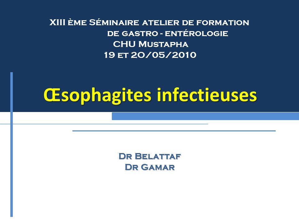 XIII ème Séminaire atelier de formation de gastro - entérologie CHU Mustapha 19 et 2O/05/2010 Œsophagites infectieuses Dr Belattaf Dr Gamar