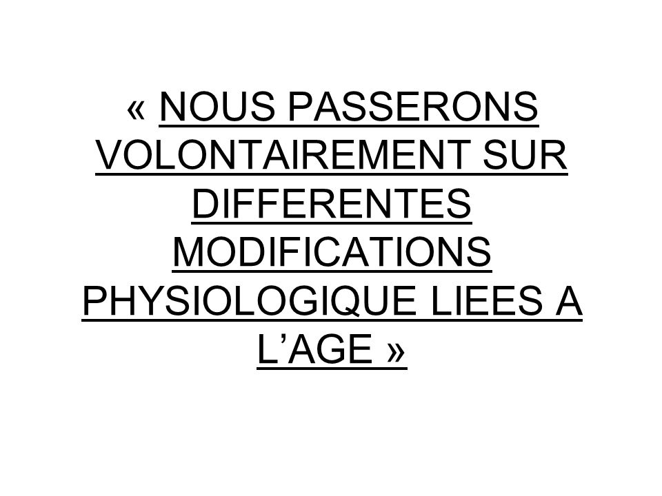 « NOUS PASSERONS VOLONTAIREMENT SUR DIFFERENTES MODIFICATIONS PHYSIOLOGIQUE LIEES A L'AGE »