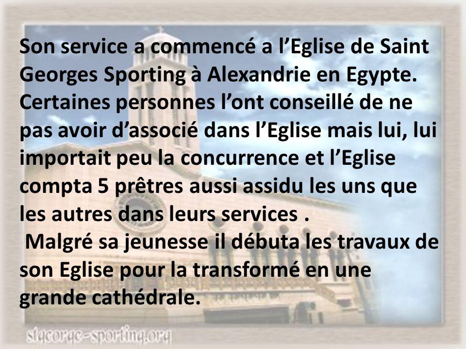 Son service a commencé a l'Eglise de Saint Georges Sporting à Alexandrie en Egypte. Certaines personnes l'ont conseillé de ne pas avoir d'associé dans l'Eglise mais lui, lui importait peu la concurrence et l'Eglise compta 5 prêtres aussi assidu les uns que les autres dans leurs services .