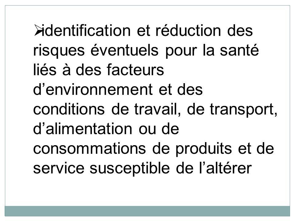 identification et réduction des risques éventuels pour la santé liés à des facteurs d'environnement et des conditions de travail, de transport, d'alimentation ou de consommations de produits et de service susceptible de l'altérer