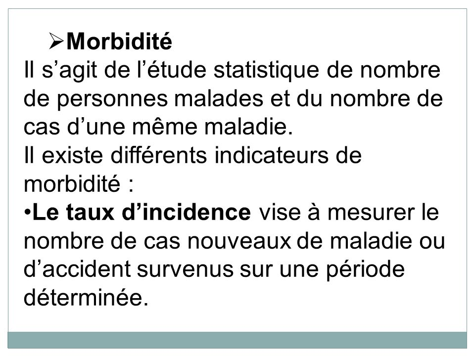 Morbidité Il s'agit de l'étude statistique de nombre de personnes malades et du nombre de cas d'une même maladie.