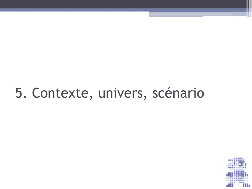 5. Contexte, univers, scénario