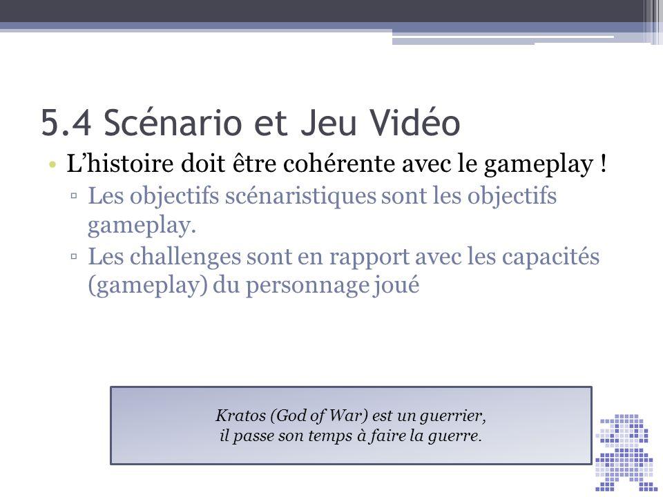 5.4 Scénario et Jeu Vidéo L'histoire doit être cohérente avec le gameplay ! Les objectifs scénaristiques sont les objectifs gameplay.