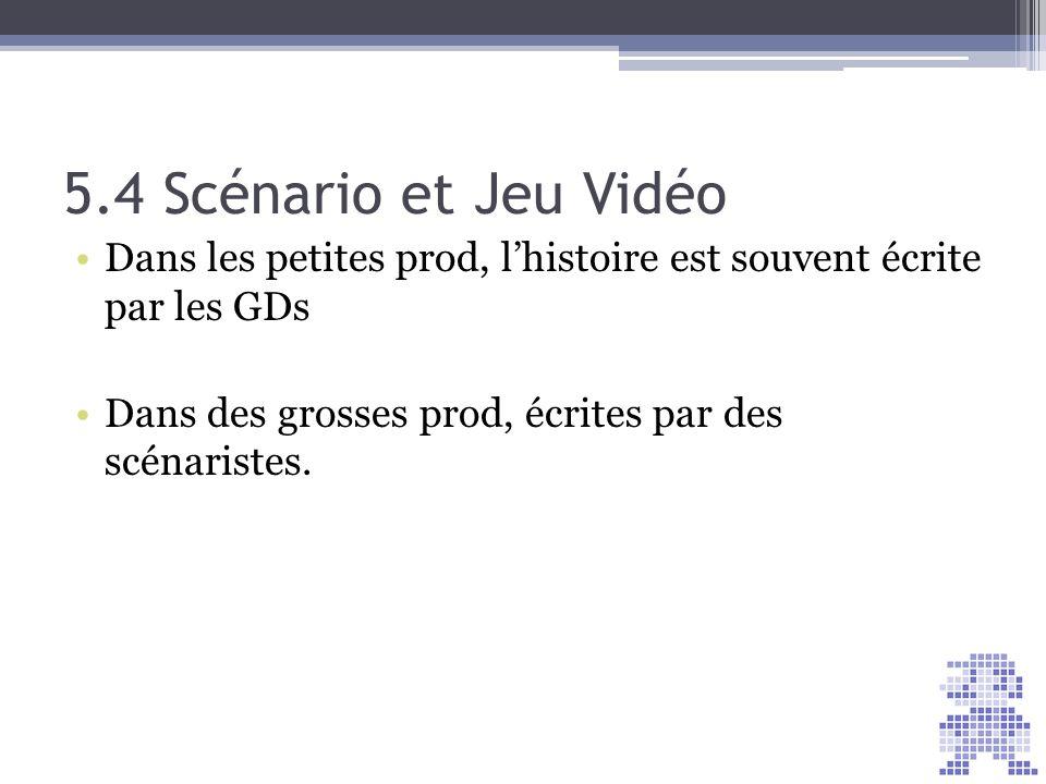 5.4 Scénario et Jeu Vidéo Dans les petites prod, l'histoire est souvent écrite par les GDs. Dans des grosses prod, écrites par des scénaristes.