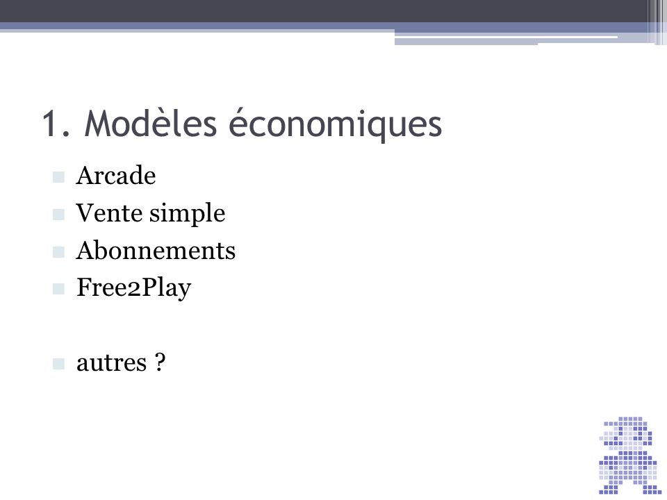 1. Modèles économiques Arcade Vente simple Abonnements Free2Play