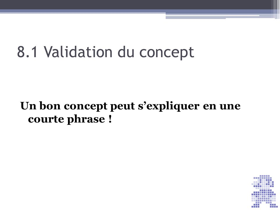 8.1 Validation du concept Un bon concept peut s'expliquer en une courte phrase !