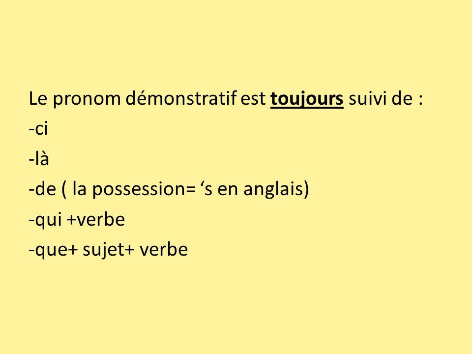 Le pronom démonstratif est toujours suivi de : -ci -là -de ( la possession= 's en anglais) -qui +verbe -que+ sujet+ verbe