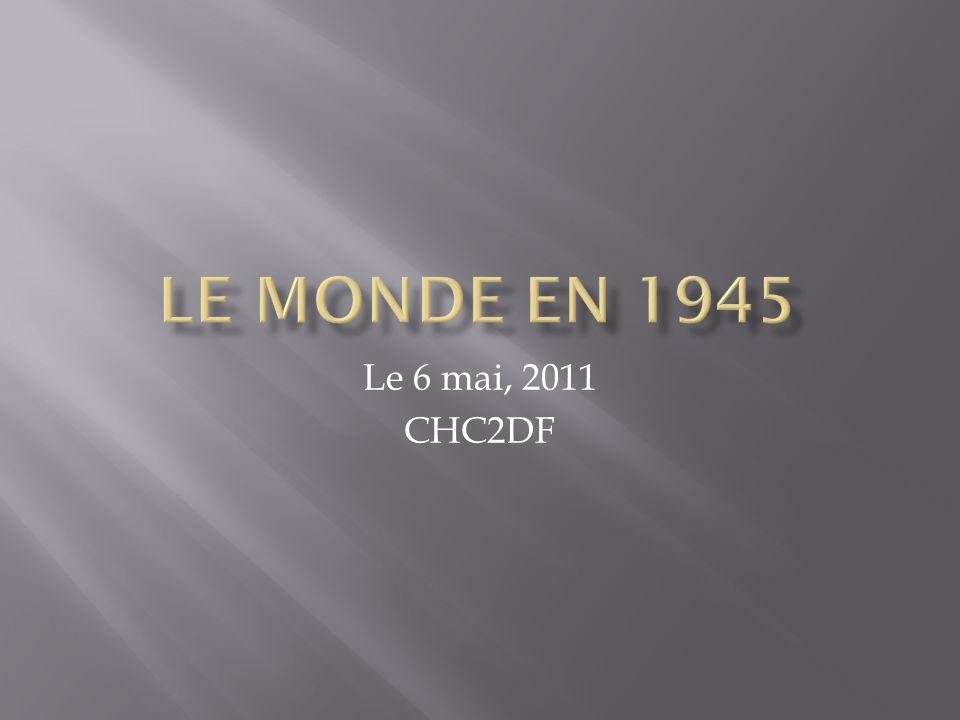 Le monde en 1945 Le 6 mai, 2011 CHC2DF