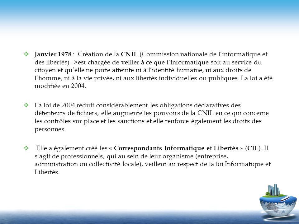 Janvier 1978 : Création de la CNIL (Commission nationale de l'informatique et des libertés) ->est chargée de veiller à ce que l'informatique soit au service du citoyen et qu'elle ne porte atteinte ni à l'identité humaine, ni aux droits de l'homme, ni à la vie privée, ni aux libertés individuelles ou publiques. La loi a été modifiée en 2004.