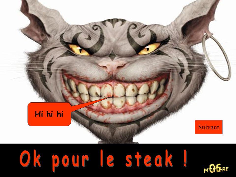 Hi hi hi Suivant Ok pour le steak !