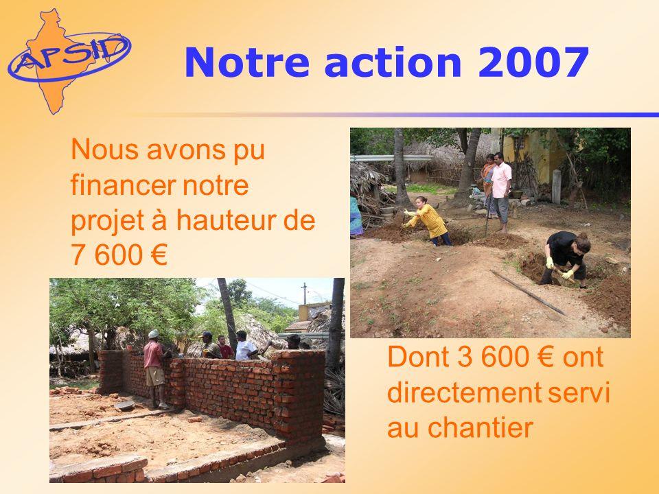 Notre action 2007 Nous avons pu financer notre projet à hauteur de 7 600 € Dont 3 600 € ont directement servi au chantier.