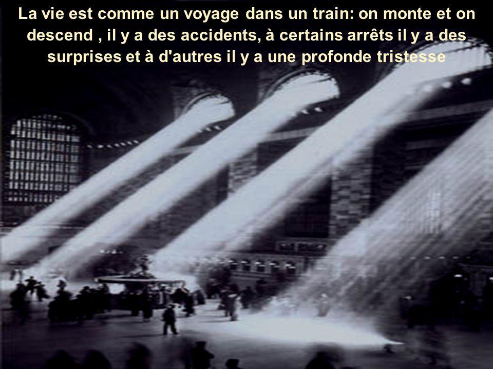 La vie est comme un voyage dans un train: on monte et on descend , il y a des accidents, à certains arrêts il y a des surprises et à d autres il y a une profonde tristesse