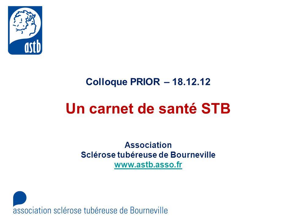 Colloque PRIOR – 18.12.12 Un carnet de santé STB Association Sclérose tubéreuse de Bourneville www.astb.asso.fr