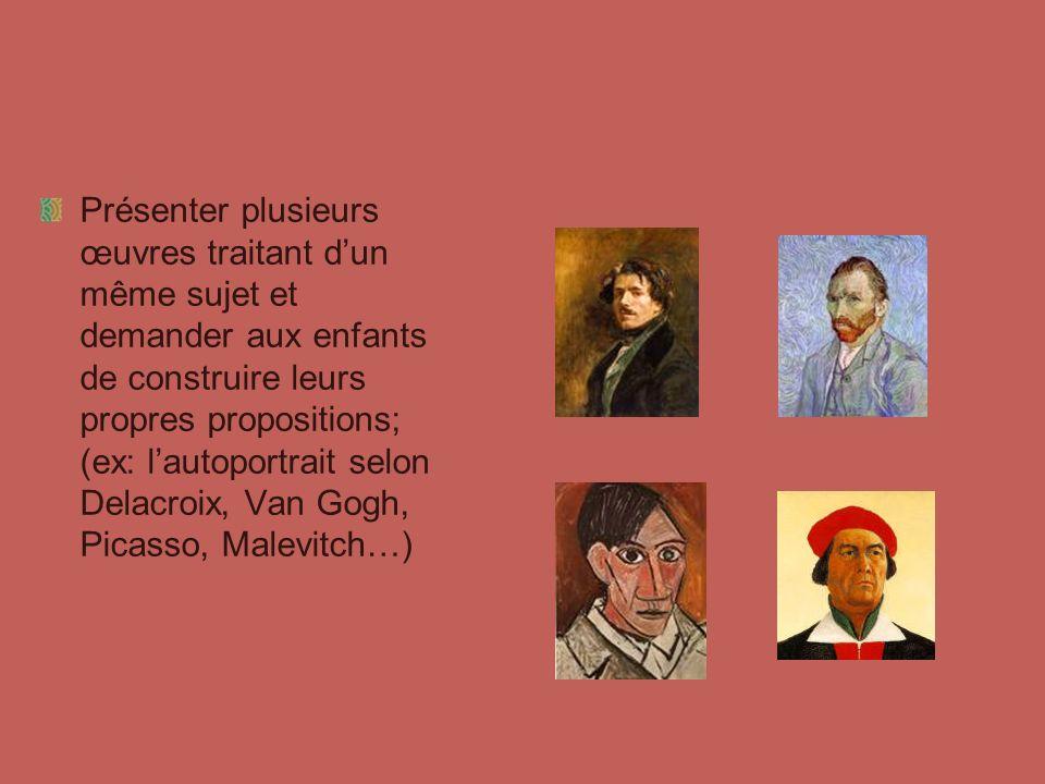 Présenter plusieurs œuvres traitant d'un même sujet et demander aux enfants de construire leurs propres propositions; (ex: l'autoportrait selon Delacroix, Van Gogh, Picasso, Malevitch…)