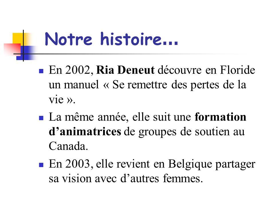 Notre histoire… En 2002, Ria Deneut découvre en Floride un manuel « Se remettre des pertes de la vie ».
