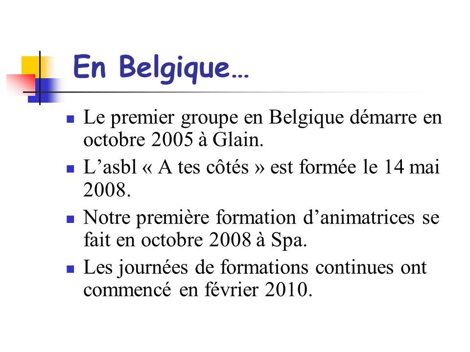 En Belgique… Le premier groupe en Belgique démarre en octobre 2005 à Glain. L'asbl « A tes côtés » est formée le 14 mai 2008.