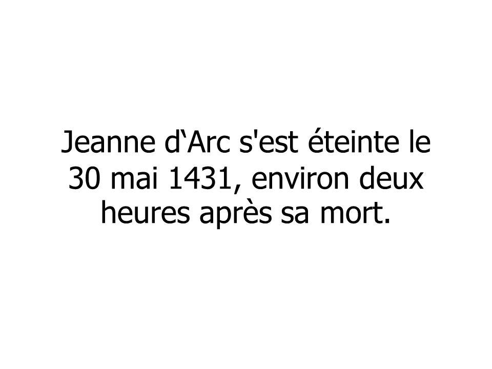 Jeanne d'Arc s est éteinte le 30 mai 1431, environ deux heures après sa mort.