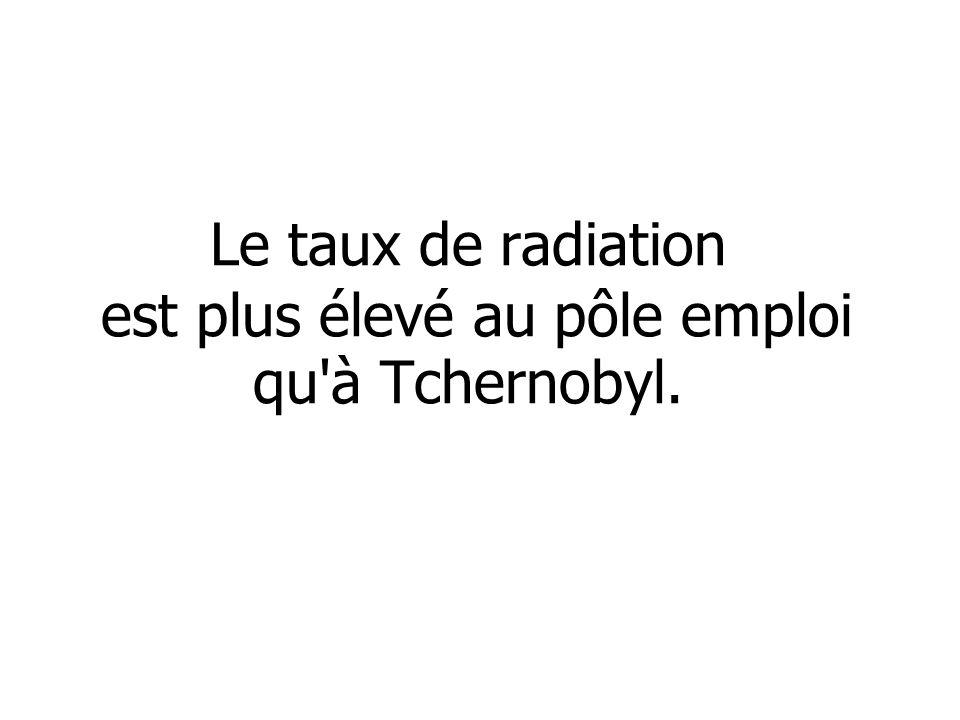 Le taux de radiation est plus élevé au pôle emploi qu à Tchernobyl.
